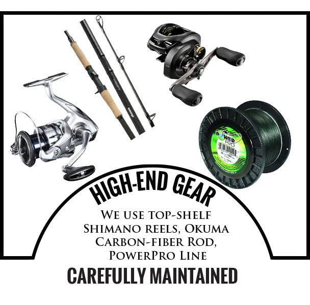 HIGH-END GEAR   - We use top-shelf Shimano reels, Okuma Carbon-fiber Rods, PowerPro Line, CAREFULLY MAINTAINED