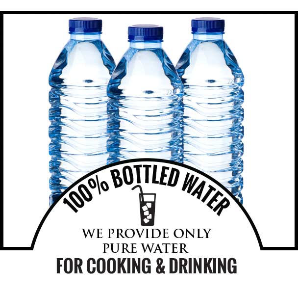 100% BOTTLED WATER - WE PROVIDE ONLY PURE WATER FOR COOKING & DRINKING