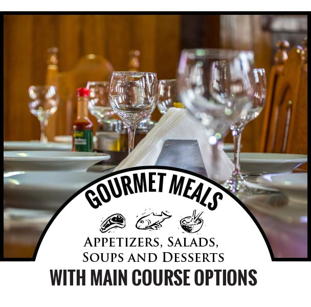 GOURMET MEALS Appetizers, Salads, Soups and Desserts with Main Course Options